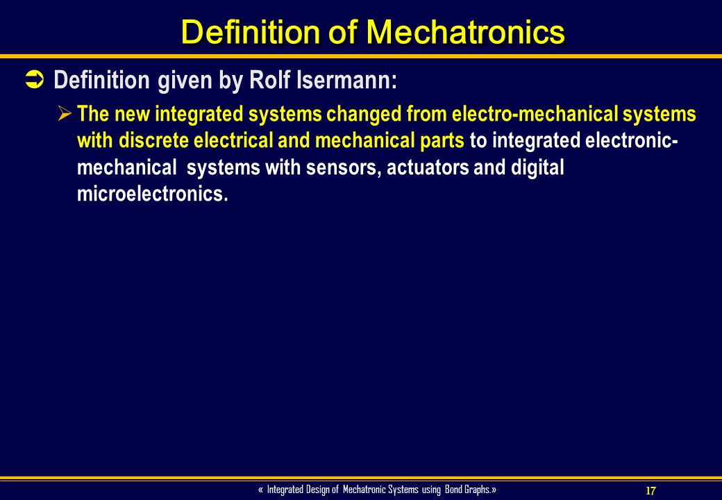17 « Integrated Design of Mechatronic Systems using Bond Graphs.» Definition of Mechatronics Definition given by Rolf Isermann: The new integrated sys