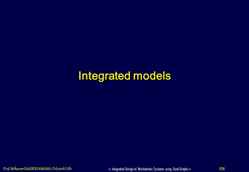 178 « Integrated Design of Mechatronic Systems using Bond Graphs » Prof. Belkacem Ould BOUAMAMA, PolytechLille Integrated models
