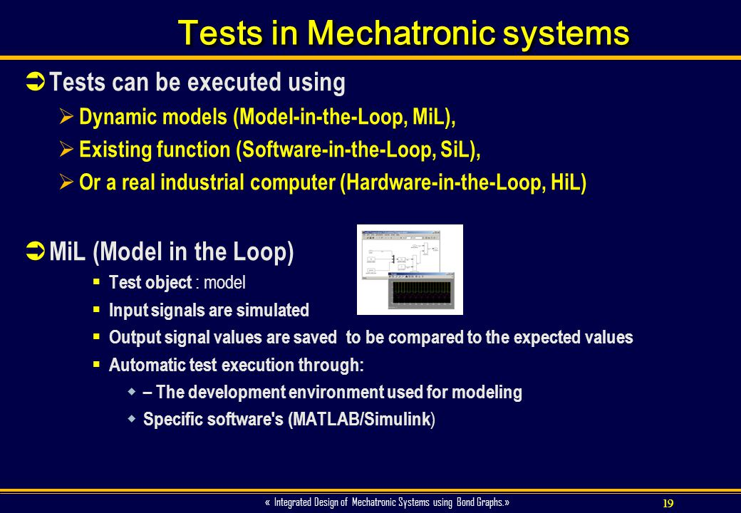 19 « Integrated Design of Mechatronic Systems using Bond Graphs.» Tests in Mechatronic systems Tests can be executed using Dynamic models (Model-in-th