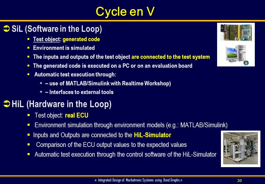20 « Integrated Design of Mechatronic Systems using Bond Graphs.» Cycle en V SiL (Software in the Loop) Test object: generated code Environment is sim
