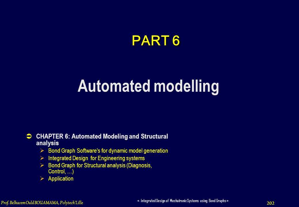 202 « Integrated Design of Mechatronic Systems using Bond Graphs » Prof. Belkacem Ould BOUAMAMA, PolytechLille PART 6 Automated modelling CHAPTER 6: A