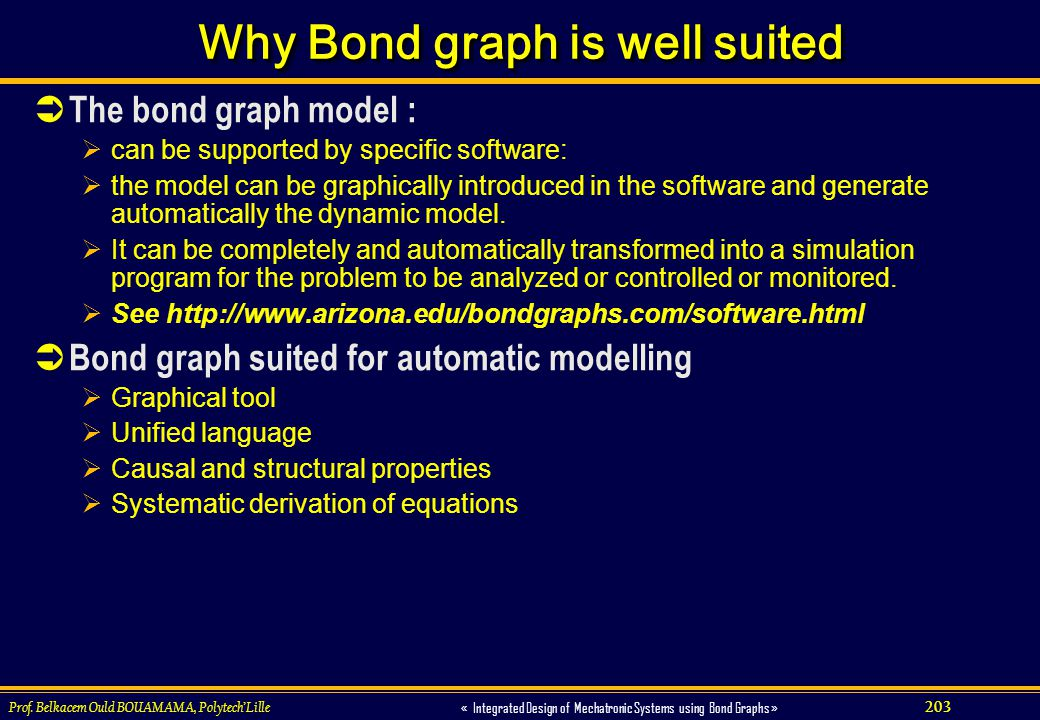 203 « Integrated Design of Mechatronic Systems using Bond Graphs » Prof. Belkacem Ould BOUAMAMA, PolytechLille Why Bond graph is well suited The bond