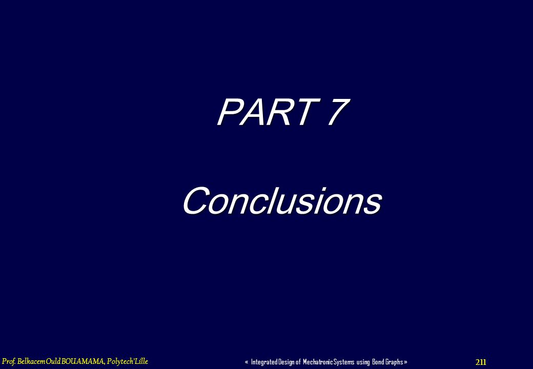211 « Integrated Design of Mechatronic Systems using Bond Graphs » Prof. Belkacem Ould BOUAMAMA, PolytechLille PART 7 Conclusions