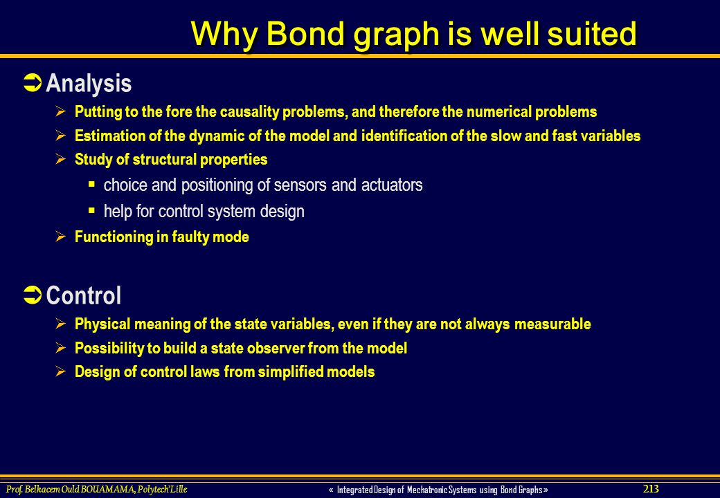 213 « Integrated Design of Mechatronic Systems using Bond Graphs » Prof. Belkacem Ould BOUAMAMA, PolytechLille Why Bond graph is well suited Analysis