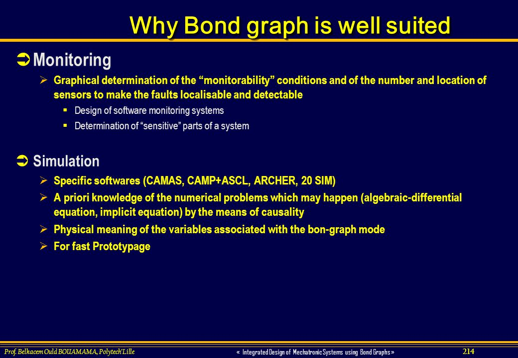 214 « Integrated Design of Mechatronic Systems using Bond Graphs » Prof. Belkacem Ould BOUAMAMA, PolytechLille Why Bond graph is well suited Monitorin