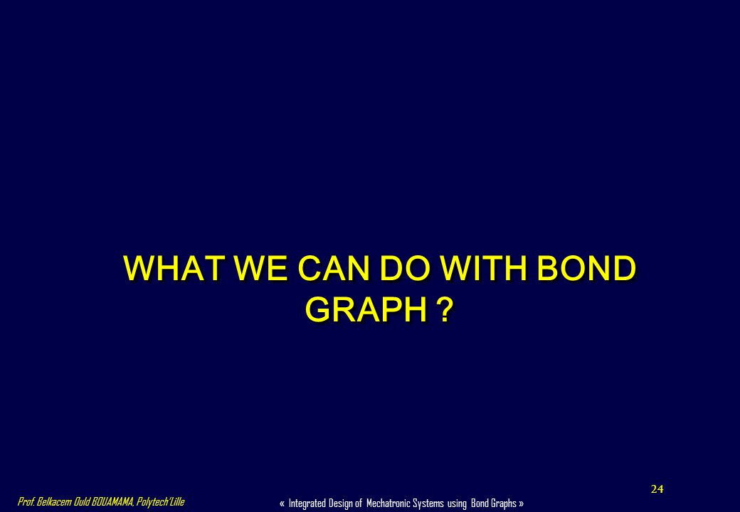 24 « Integrated Design of Mechatronic Systems using Bond Graphs » Prof. Belkacem Ould BOUAMAMA, PolytechLille WHAT WE CAN DO WITH BOND GRAPH ?