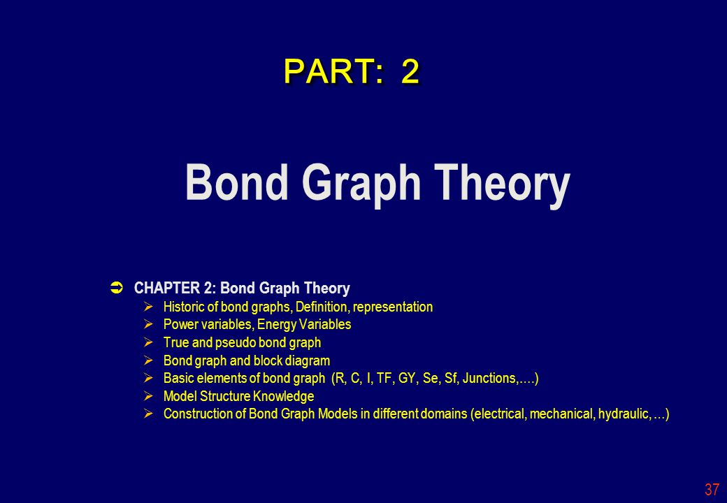 37 PART: 2 Bond Graph Theory CHAPTER 2: Bond Graph Theory Historic of bond graphs, Definition, representation Power variables, Energy Variables True a