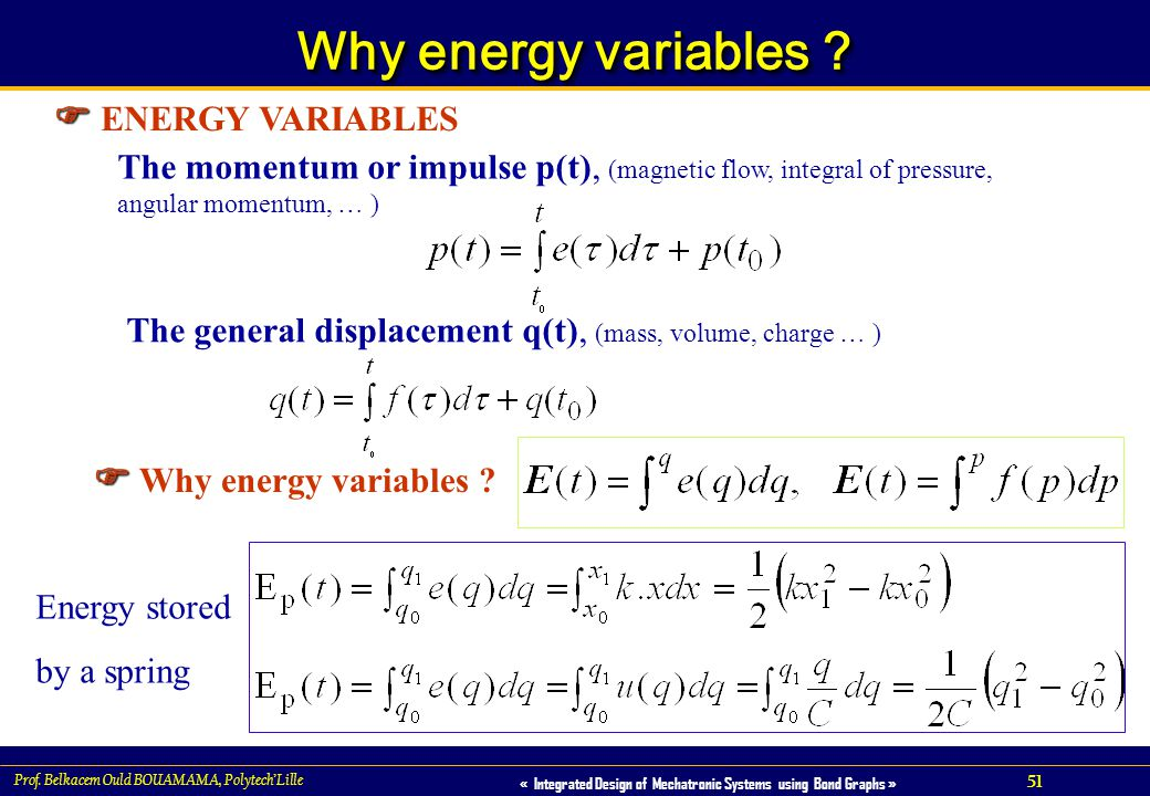 51 « Integrated Design of Mechatronic Systems using Bond Graphs » Prof. Belkacem Ould BOUAMAMA, PolytechLille Why energy variables ? ENERGY VARIABLES