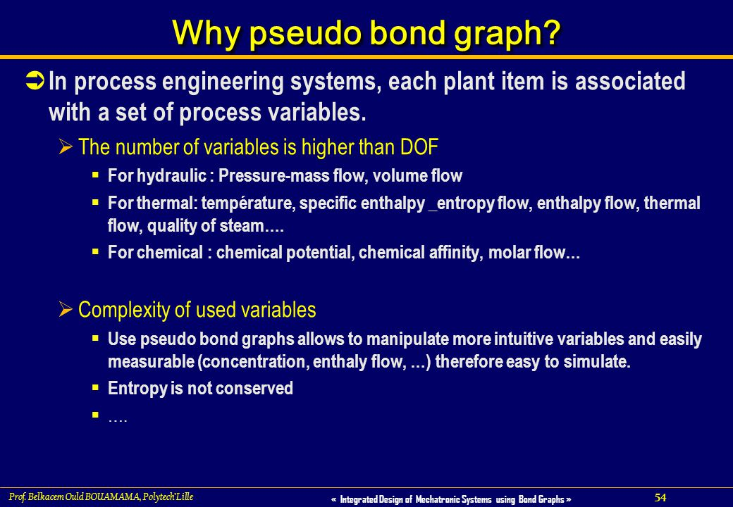54 « Integrated Design of Mechatronic Systems using Bond Graphs » Prof. Belkacem Ould BOUAMAMA, PolytechLille Why pseudo bond graph? In process engine