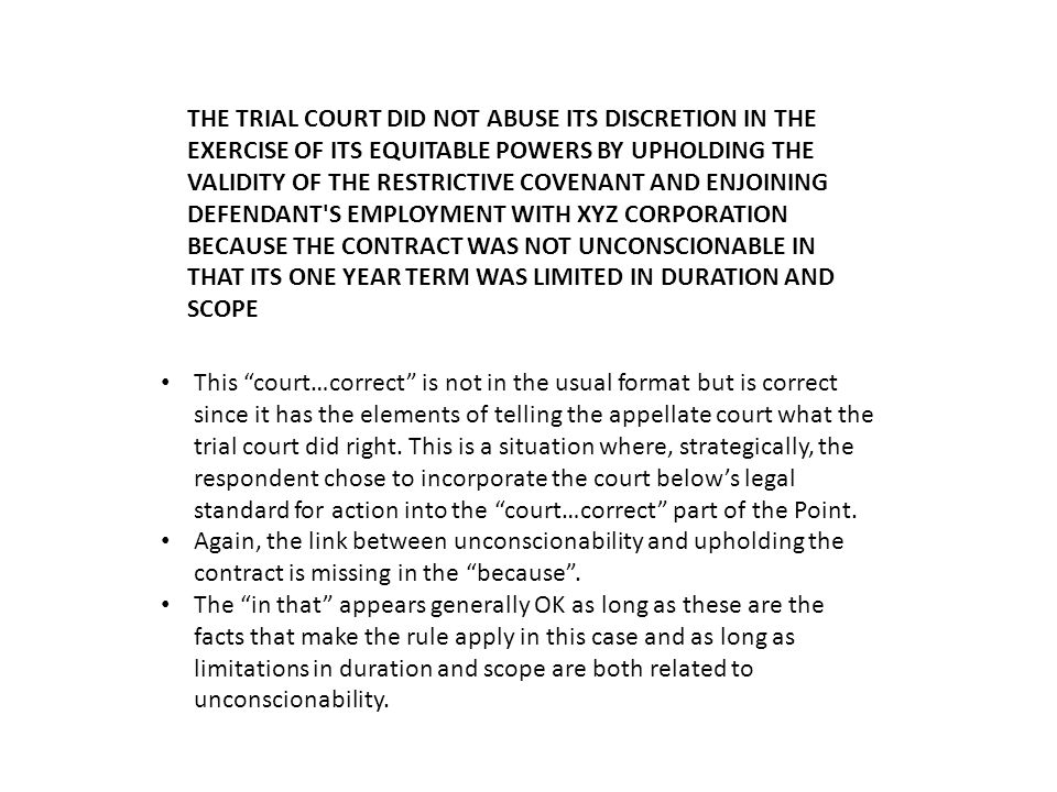 THE TRIAL COURT DID NOT ABUSE ITS DISCRETION IN THE EXERCISE OF ITS EQUITABLE POWERS BY UPHOLDING THE VALIDITY OF THE RESTRICTIVE COVENANT AND ENJOINING DEFENDANT S EMPLOYMENT WITH XYZ CORPORATION BECAUSE THE CONTRACT WAS NOT UNCONSCIONABLE IN THAT ITS ONE YEAR TERM WAS LIMITED IN DURATION AND SCOPE This court…correct is not in the usual format but is correct since it has the elements of telling the appellate court what the trial court did right.
