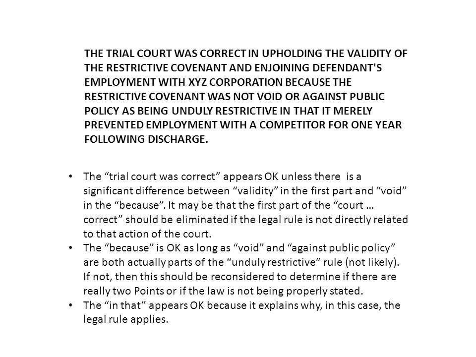 THE TRIAL COURT WAS CORRECT IN UPHOLDING THE VALIDITY OF THE RESTRICTIVE COVENANT AND ENJOINING DEFENDANT S EMPLOYMENT WITH XYZ CORPORATION BECAUSE THE RESTRICTIVE COVENANT WAS NOT VOID OR AGAINST PUBLIC POLICY AS BEING UNDULY RESTRICTIVE IN THAT IT MERELY PREVENTED EMPLOYMENT WITH A COMPETI­TOR FOR ONE YEAR FOLLOWING DISCHARGE.