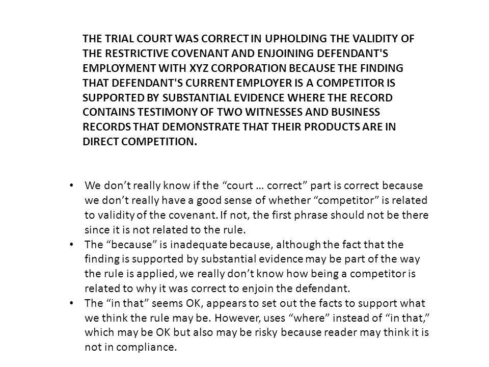 THE TRIAL COURT WAS CORRECT IN UPHOLDING THE VALIDITY OF THE RESTRICTIVE COVENANT AND ENJOINING DEFENDANT S EMPLOYMENT WITH XYZ CORPORATION BECAUSE THE FINDING THAT DEFENDANT S CURRENT EMPLOYER IS A COMPETITOR, WHICH IS NECESSARY TO ENFORCE THE COVENANT, IS SUPPORTED BY SUBSTANTIAL EVIDENCE IN THAT THE RECORD CONTAINS TESTIMONY OF TWO WIT­NESSES AND BUSINESS RECORDS THAT DEMONSTRATE THAT THEIR PRODUCTS ARE IN DIRECT COMPETITION.