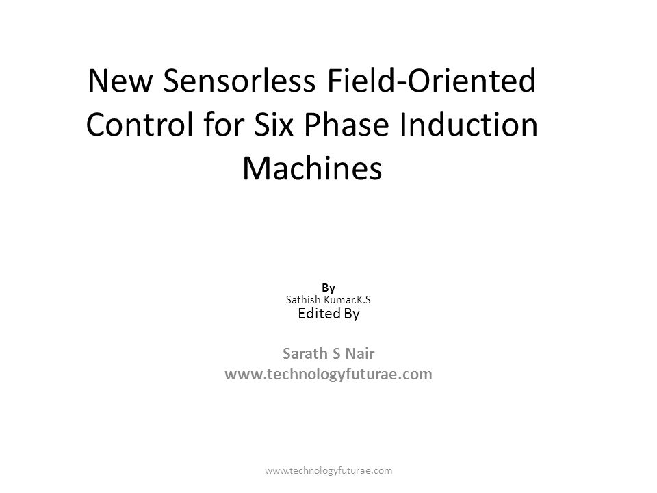 www.technologyfuturae.com New Sensorless Field-Oriented Control for Six Phase Induction Machines By Sathish Kumar.K.S Edited By Sarath S Nair www.tech