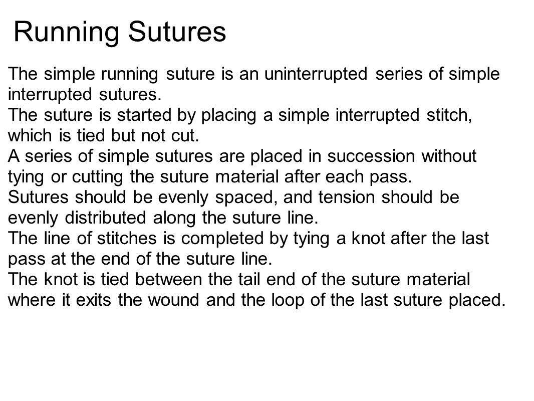 Running Sutures The simple running suture is an uninterrupted series of simple interrupted sutures. The suture is started by placing a simple interrup
