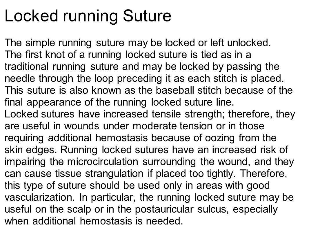 Locked running Suture The simple running suture may be locked or left unlocked. The first knot of a running locked suture is tied as in a traditional