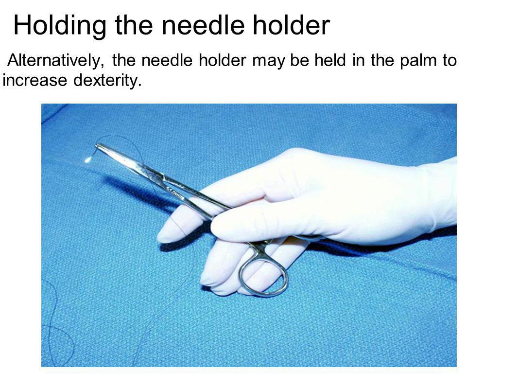 Holding the needle holder Alternatively, the needle holder may be held in the palm to increase dexterity.