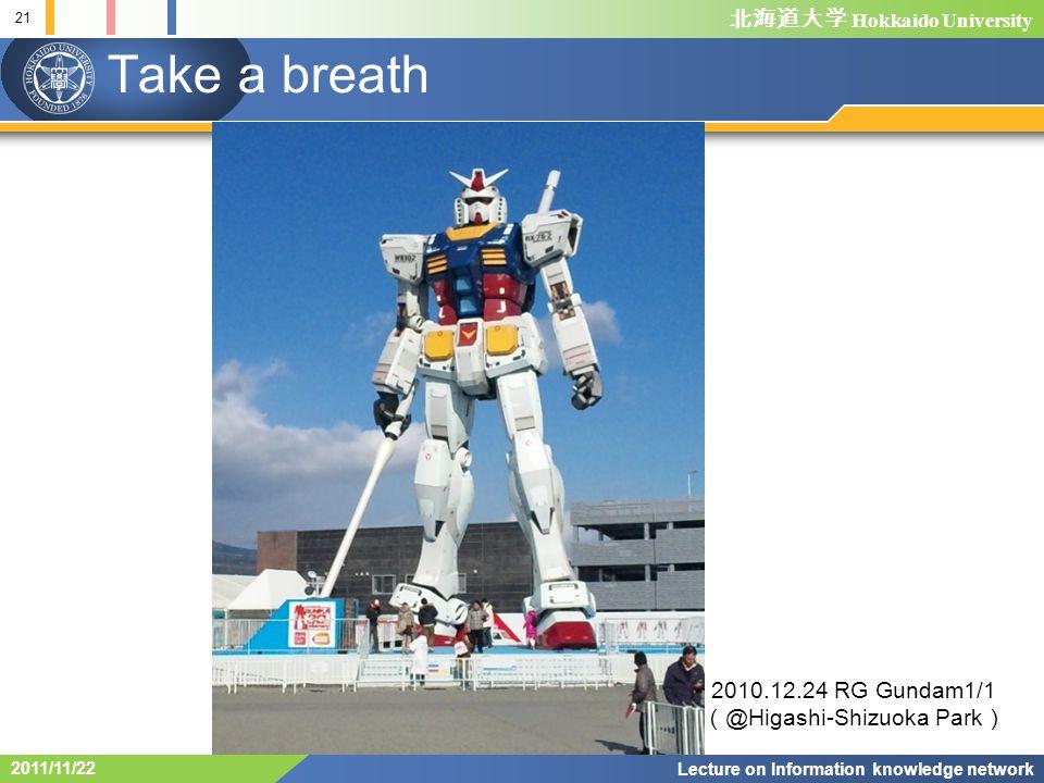 Hokkaido University Take a breath 21 Lecture on Information knowledge network 2011/11/22 2010.12.24 RG Gundam1/1 @Higashi-Shizuoka Park