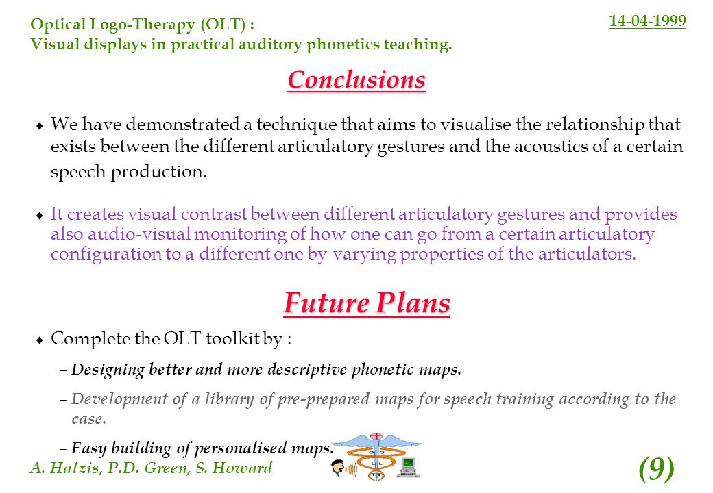 14-04-1999 A. Hatzis, P.D. Green, S. Howard (9) Optical Logo-Therapy (OLT) : Visual displays in practical auditory phonetics teaching. Conclusions We