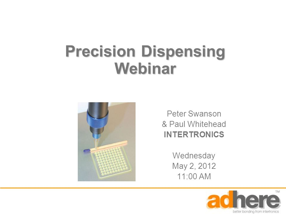 Precision Dispensing Webinar Peter Swanson & Paul Whitehead INTERTRONICS Wednesday May 2, :00 AM