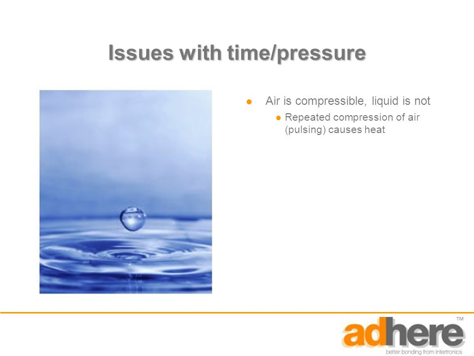 Issues with time/pressure Air is compressible, liquid is not Repeated compression of air (pulsing) causes heat