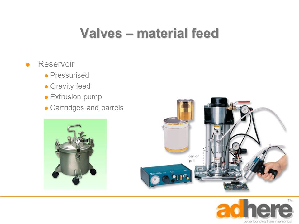 Valves – material feed Reservoir Pressurised Gravity feed Extrusion pump Cartridges and barrels