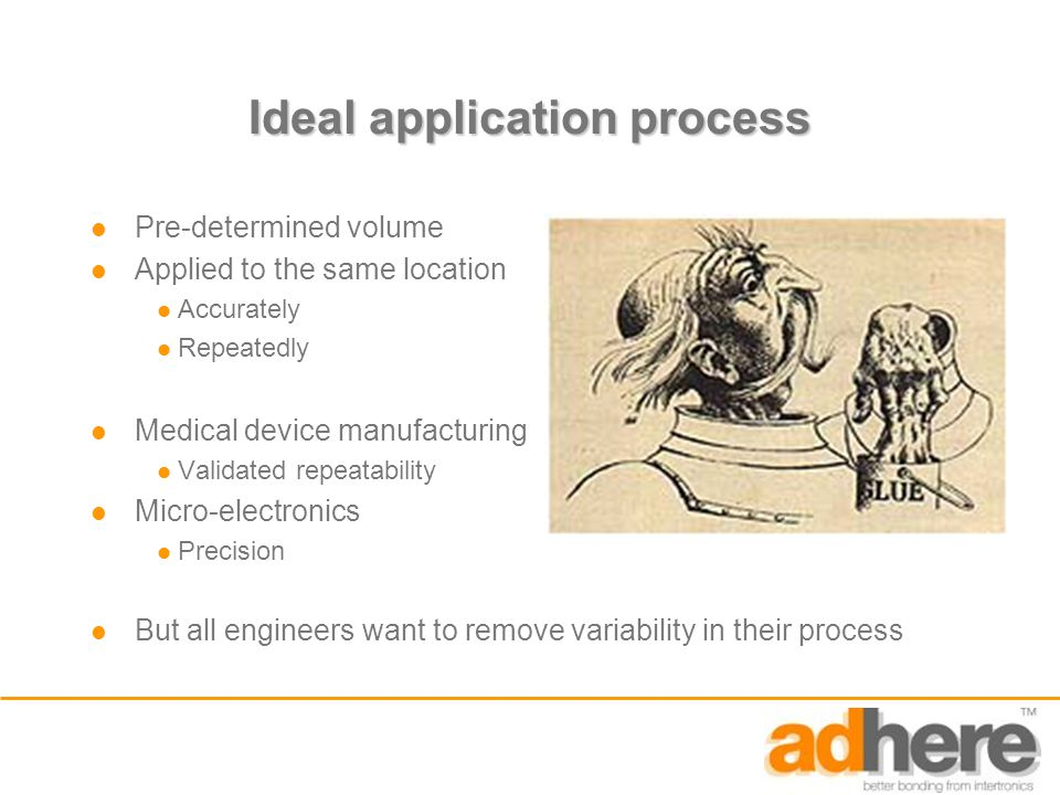 Ideal application process Pre-determined volume Applied to the same location Accurately Repeatedly Medical device manufacturing Validated repeatability Micro-electronics Precision But all engineers want to remove variability in their process
