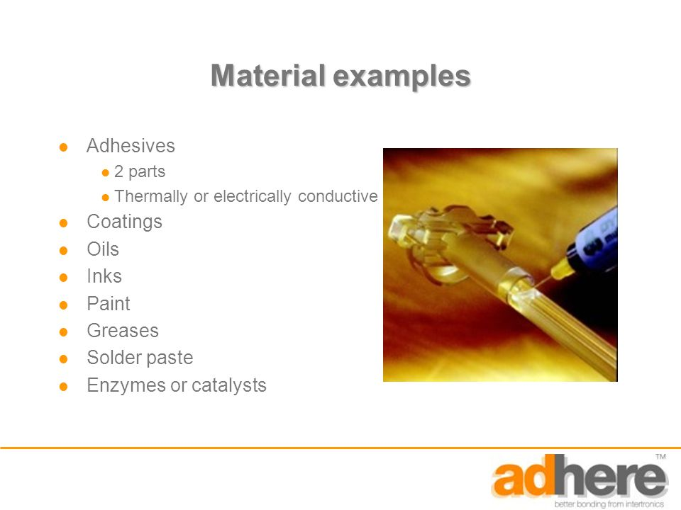 Material examples Adhesives 2 parts Thermally or electrically conductive Coatings Oils Inks Paint Greases Solder paste Enzymes or catalysts