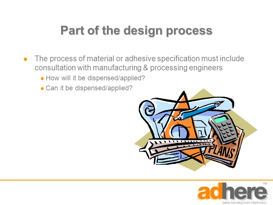 Part of the design process The process of material or adhesive specification must include consultation with manufacturing & processing engineers How will it be dispensed/applied.