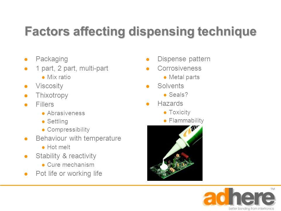 Factors affecting dispensing technique Packaging 1 part, 2 part, multi-part Mix ratio Viscosity Thixotropy Fillers Abrasiveness Settling Compressibili