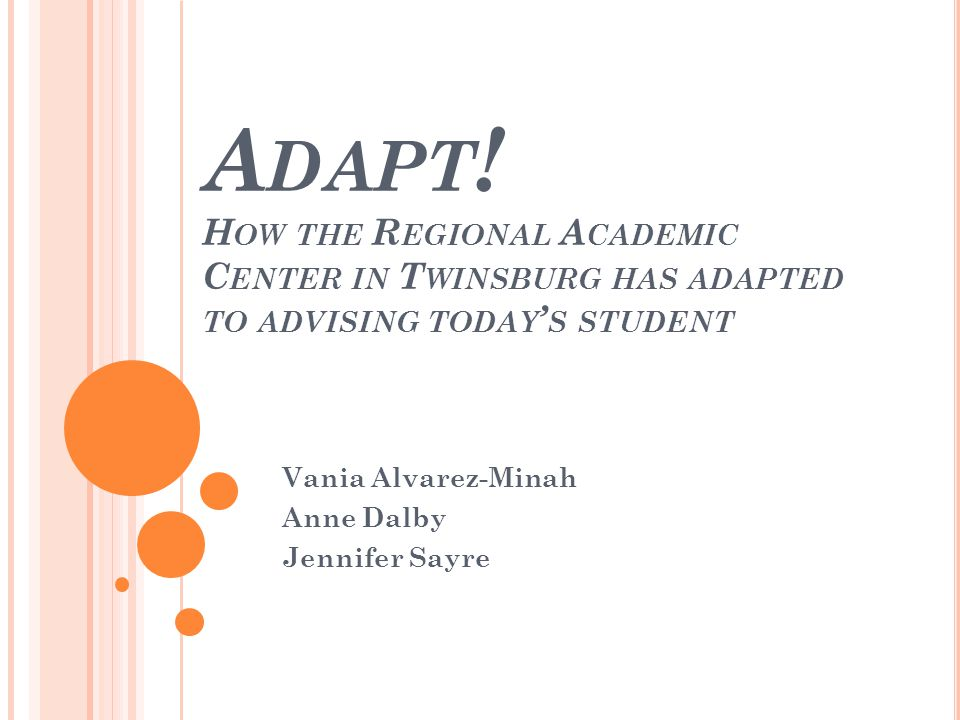 A DAPT ! H OW THE R EGIONAL A CADEMIC C ENTER IN T WINSBURG HAS ADAPTED TO ADVISING TODAY S STUDENT Vania Alvarez-Minah Anne Dalby Jennifer Sayre