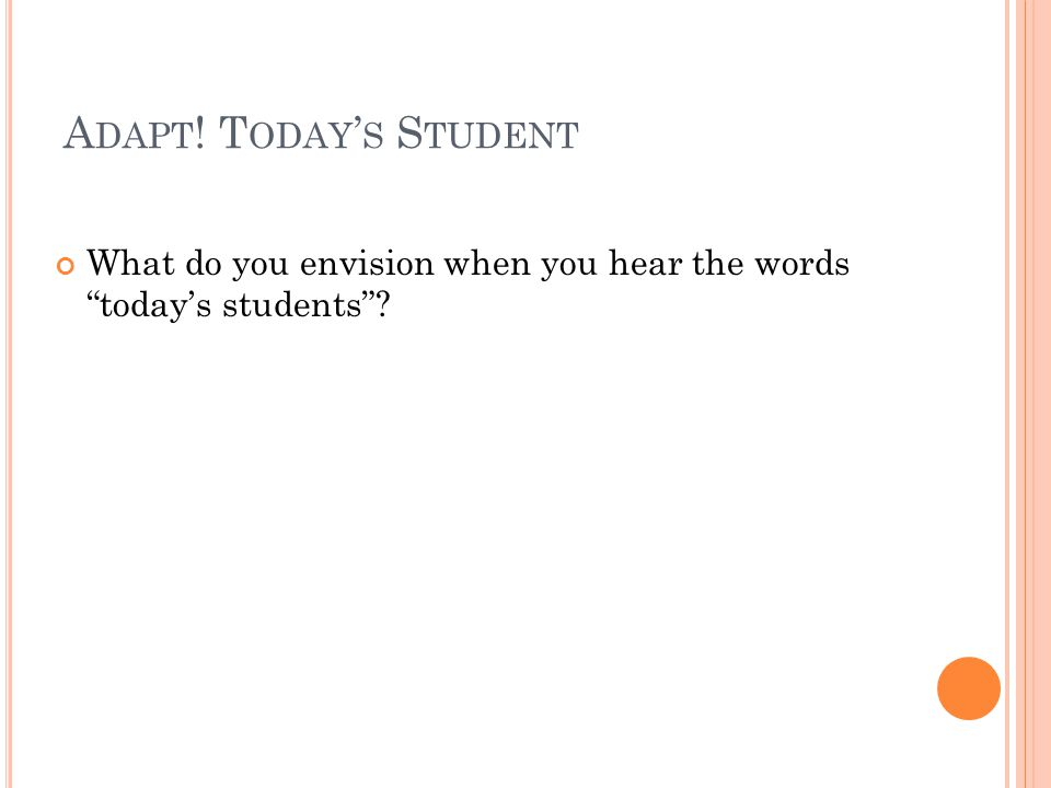 A DAPT ! T ODAY S S TUDENT What do you envision when you hear the words todays students?