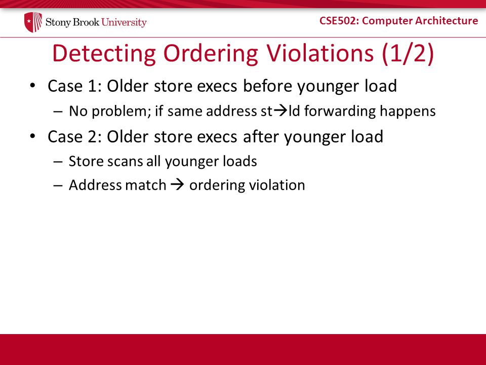 CSE502: Computer Architecture Detecting Ordering Violations (1/2) Case 1: Older store execs before younger load – No problem; if same address st ld forwarding happens Case 2: Older store execs after younger load – Store scans all younger loads – Address match ordering violation