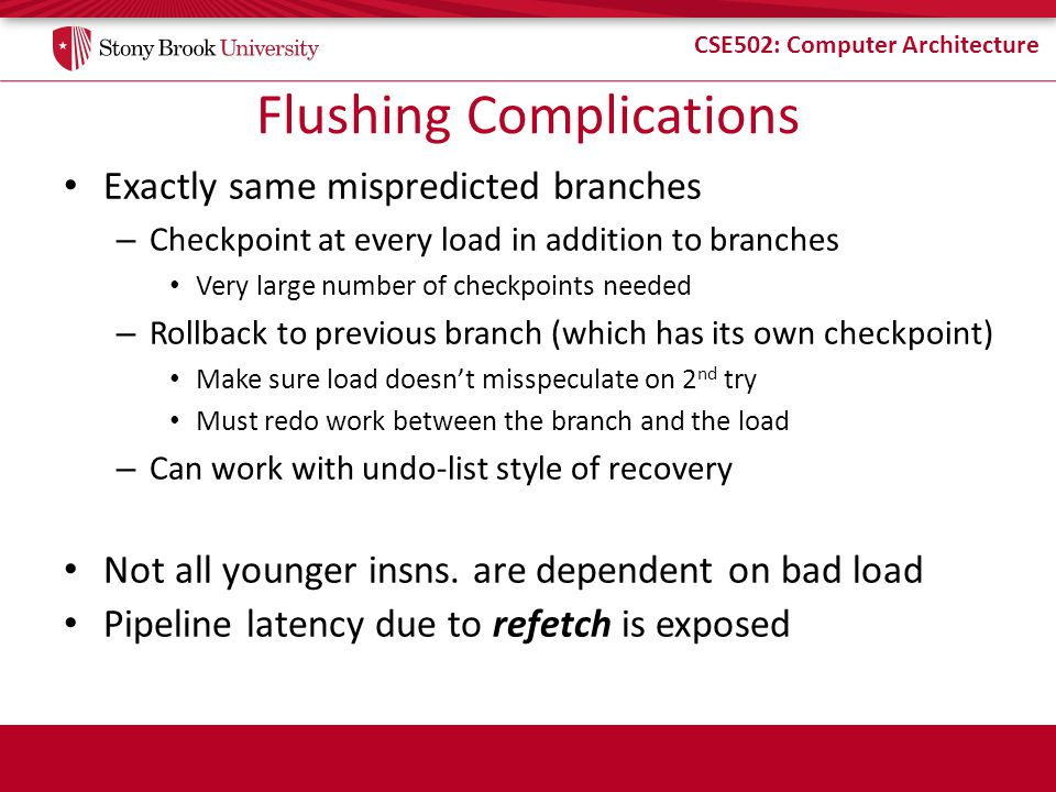 CSE502: Computer Architecture Flushing Complications Exactly same mispredicted branches – Checkpoint at every load in addition to branches Very large