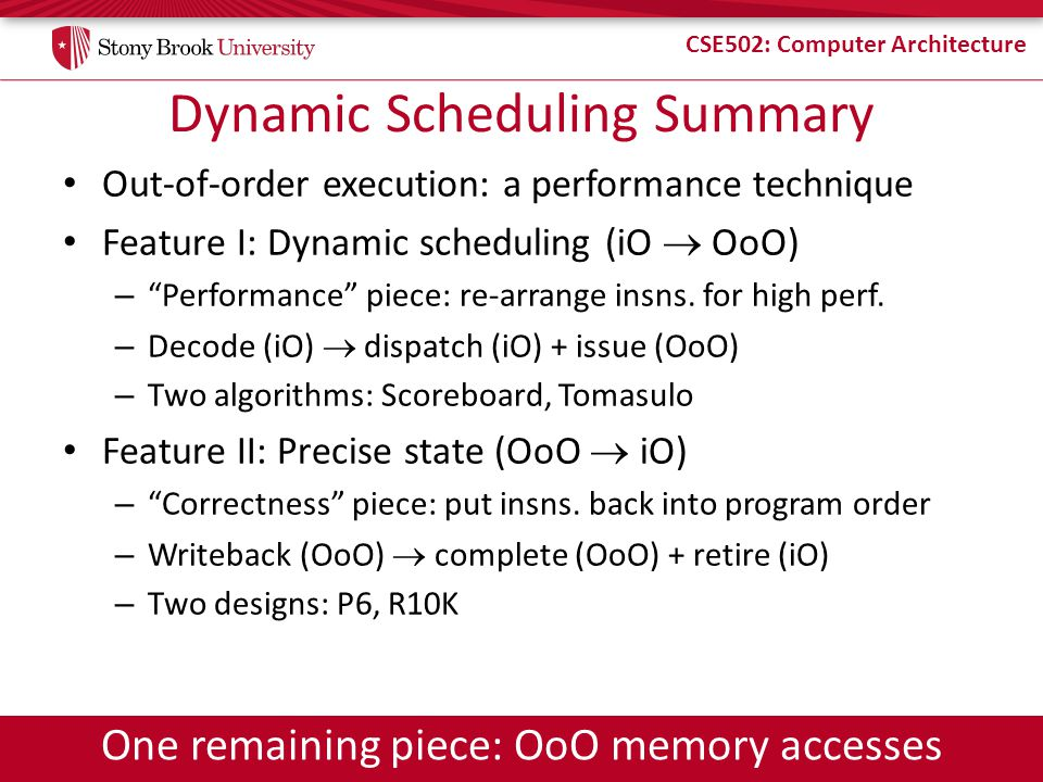 CSE502: Computer Architecture Dynamic Scheduling Summary Out-of-order execution: a performance technique Feature I: Dynamic scheduling (iO OoO) – Performance piece: re-arrange insns.