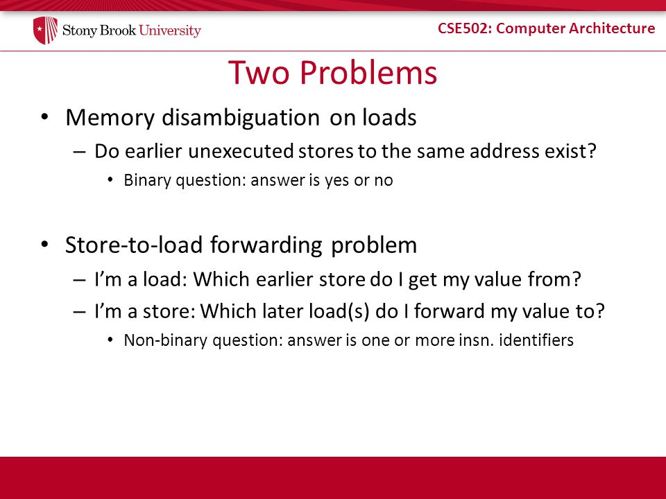 CSE502: Computer Architecture Two Problems Memory disambiguation on loads – Do earlier unexecuted stores to the same address exist? Binary question: a
