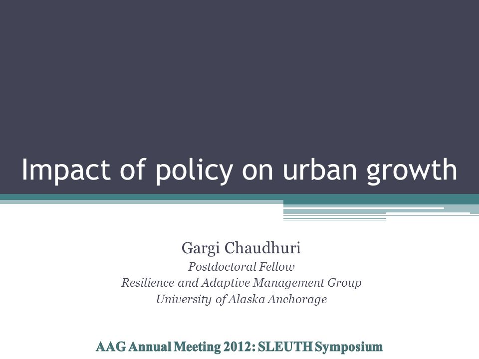 Impact of policy on urban growth Gargi Chaudhuri Postdoctoral Fellow Resilience and Adaptive Management Group University of Alaska Anchorage