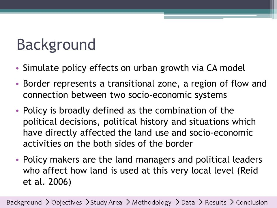 Background Simulate policy effects on urban growth via CA model Border represents a transitional zone, a region of flow and connection between two socio-economic systems Policy is broadly defined as the combination of the political decisions, political history and situations which have directly affected the land use and socio-economic activities on the both sides of the border Policy makers are the land managers and political leaders who affect how land is used at this very local level (Reid et al.