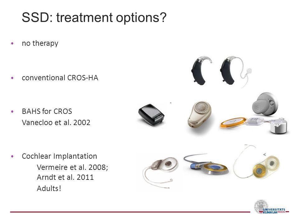 no therapy conventional CROS-HA BAHS for CROS Vanecloo et al. 2002 Cochlear Implantation Vermeire et al. 2008; Arndt et al. 2011 Adults! SSD: treatmen