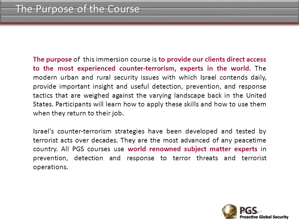 The purpose of this immersion course is to provide our clients direct access to the most experienced counter-terrorism, experts in the world. The mode