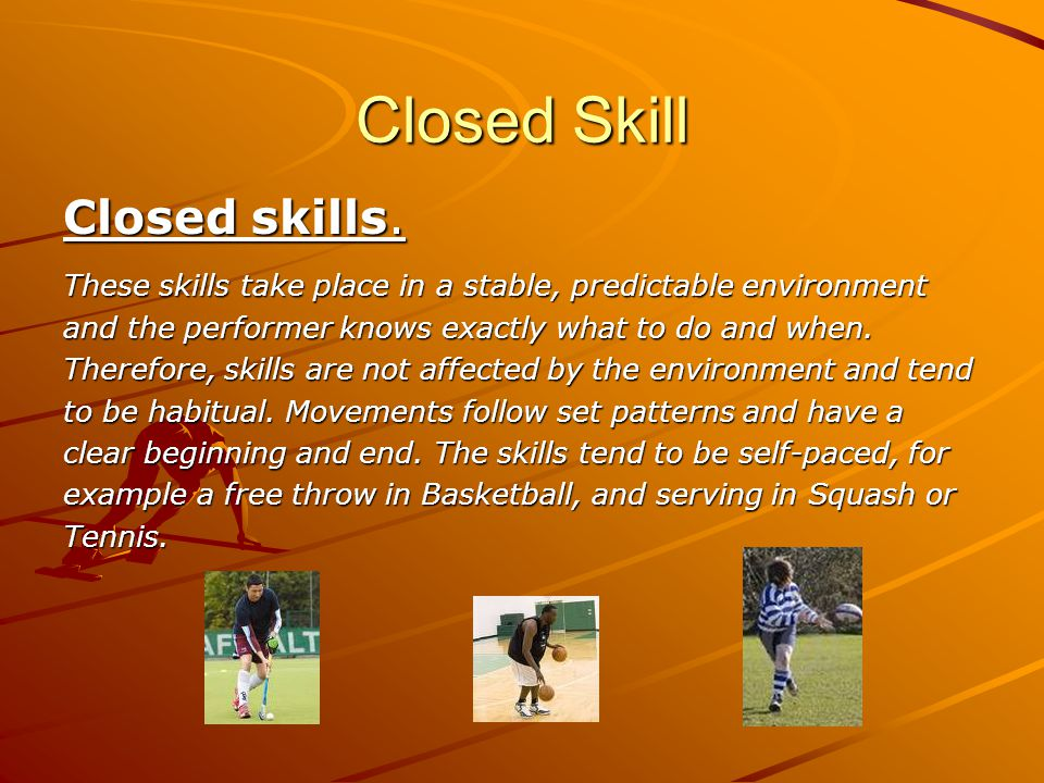 Closed Skill Closed skills. These skills take place in a stable, predictable environment and the performer knows exactly what to do and when. Therefor