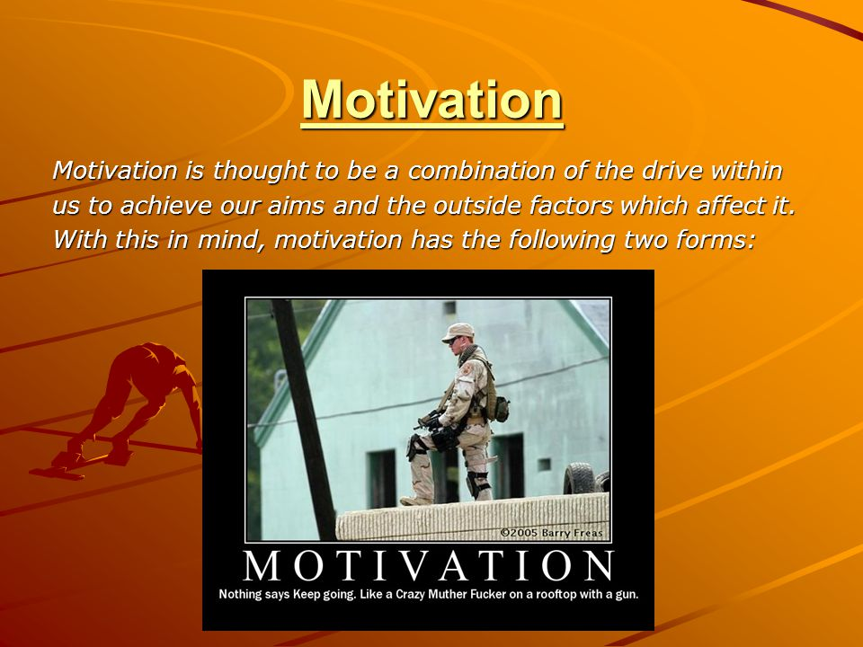 Motivation Motivation is thought to be a combination of the drive within us to achieve our aims and the outside factors which affect it.