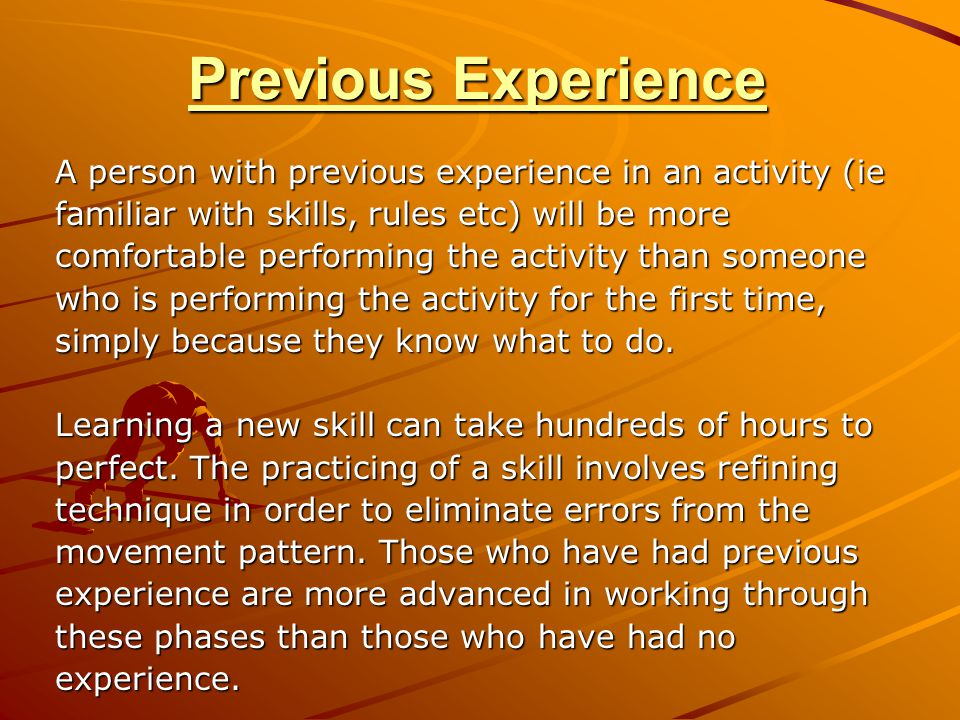Previous Experience A person with previous experience in an activity (ie familiar with skills, rules etc) will be more comfortable performing the activity than someone who is performing the activity for the first time, simply because they know what to do.