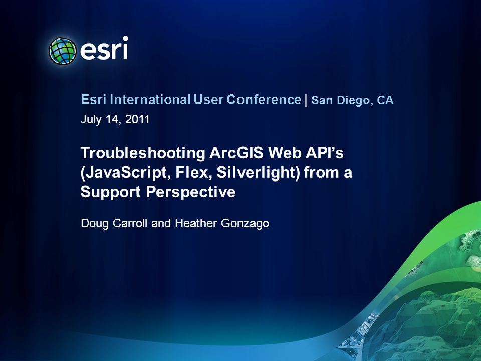 Esri International User Conference | San Diego, CA July 14, 2011 Troubleshooting ArcGIS Web APIs (JavaScript, Flex, Silverlight) from a Support Perspective Doug Carroll and Heather Gonzago