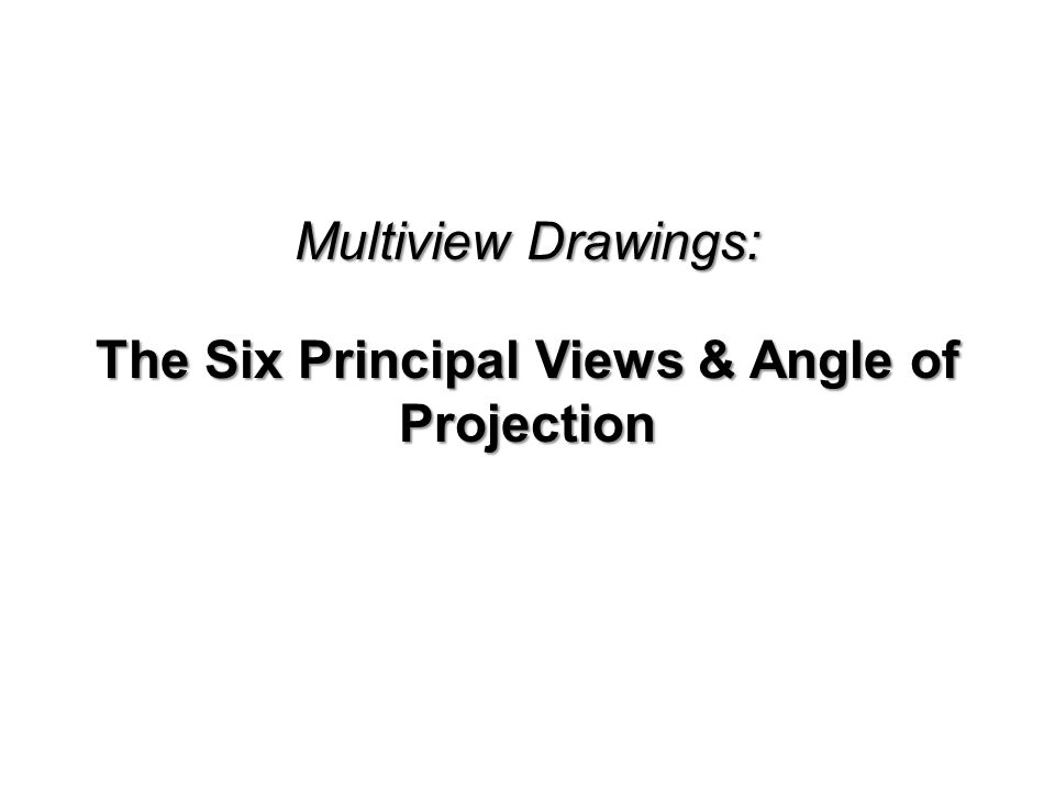 Multiview Drawings: The Six Principal Views & Angle of Projection
