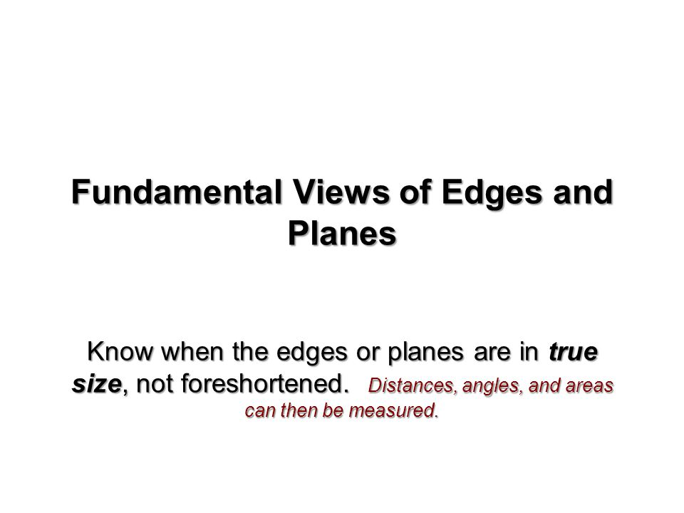 Fundamental Views of Edges and Planes Know when the edges or planes are in true size, not foreshortened. Distances, angles, and areas can then be meas