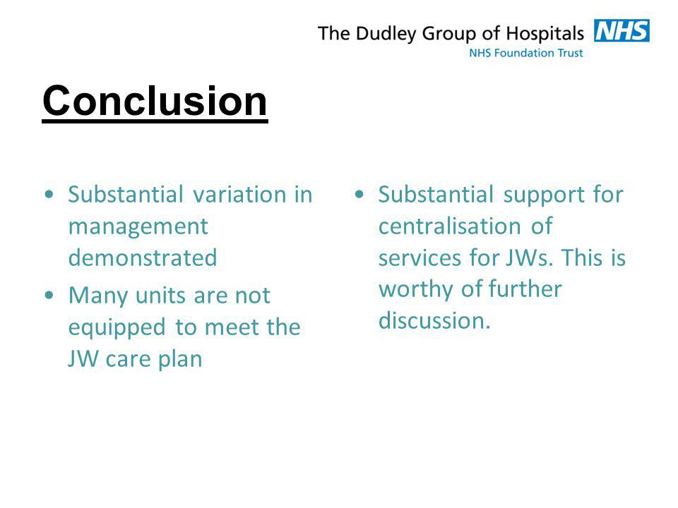 Conclusion Substantial variation in management demonstrated Many units are not equipped to meet the JW care plan Substantial support for centralisatio
