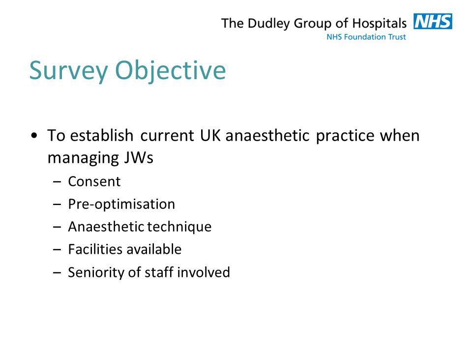 Survey Objective To establish current UK anaesthetic practice when managing JWs –Consent –Pre-optimisation –Anaesthetic technique –Facilities availabl