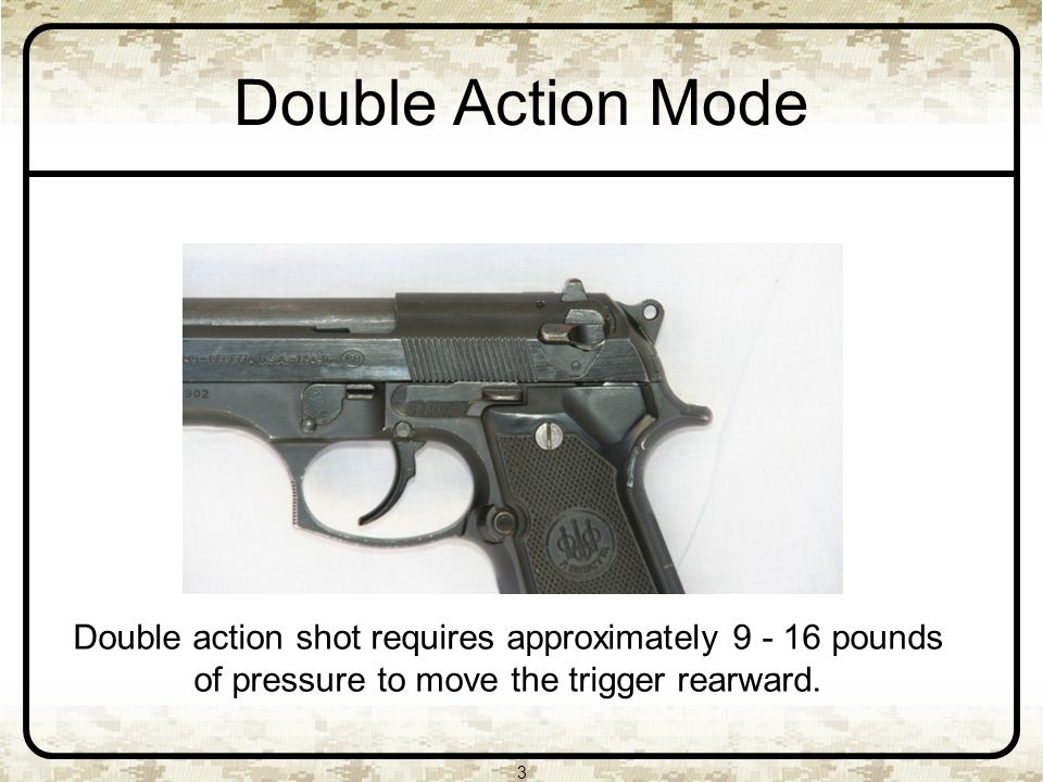3 Double Action Mode Double action shot requires approximately pounds of pressure to move the trigger rearward.
