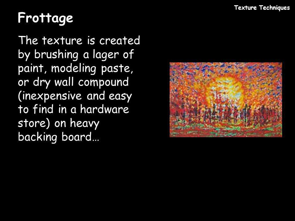 Frottage The texture is created by brushing a lager of paint, modeling paste, or dry wall compound (inexpensive and easy to find in a hardware store)