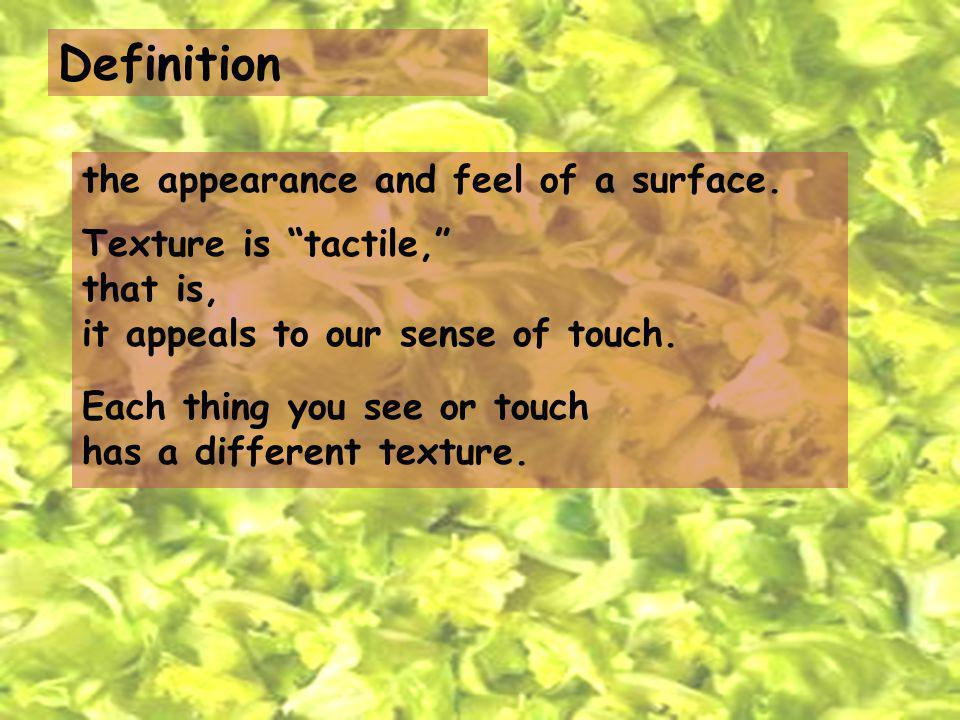 Definition the appearance and feel of a surface. Texture is tactile, that is, it appeals to our sense of touch. Each thing you see or touch has a diff